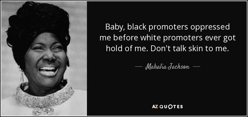 Baby, black promoters oppressed me before white promoters ever got hold of me. Don't talk skin to me. - Mahalia Jackson