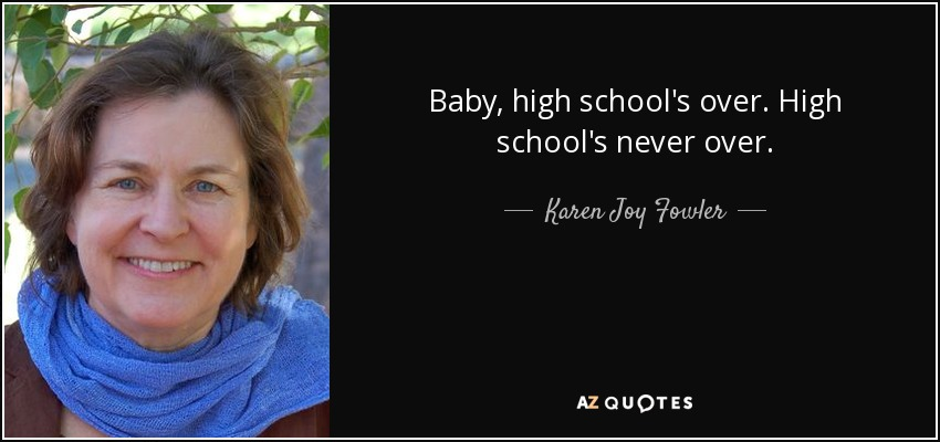 Baby, high school's over. High school's never over.. - Karen Joy Fowler