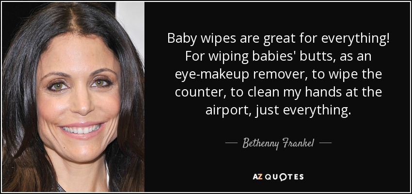 Baby wipes are great for everything! For wiping babies' butts, as an eye-makeup remover, to wipe the counter, to clean my hands at the airport, just everything. - Bethenny Frankel