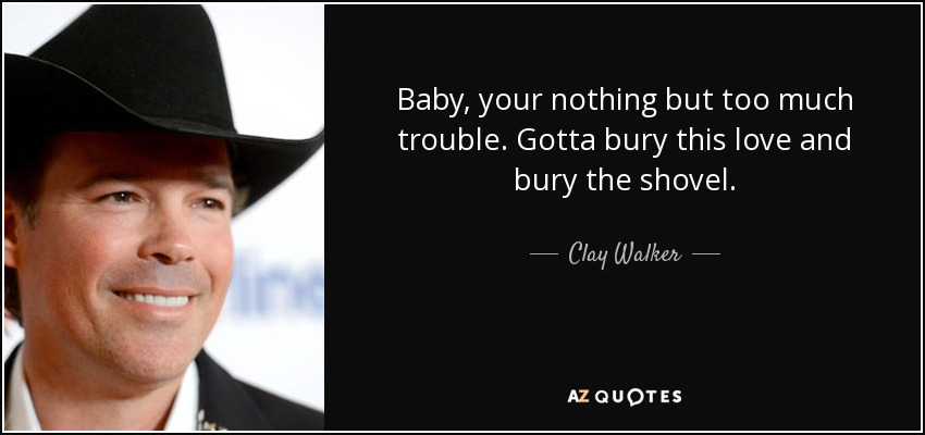 Baby, your nothing but too much trouble. Gotta bury this love and bury the shovel. - Clay Walker