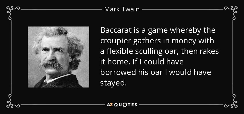 Baccarat is a game whereby the croupier gathers in money with a flexible sculling oar, then rakes it home. If I could have borrowed his oar I would have stayed. - Mark Twain