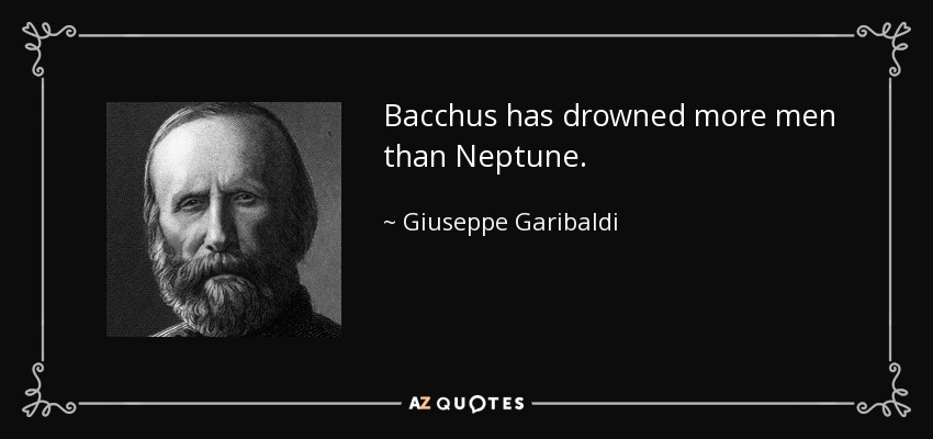 Bacchus has drowned more men than Neptune. - Giuseppe Garibaldi