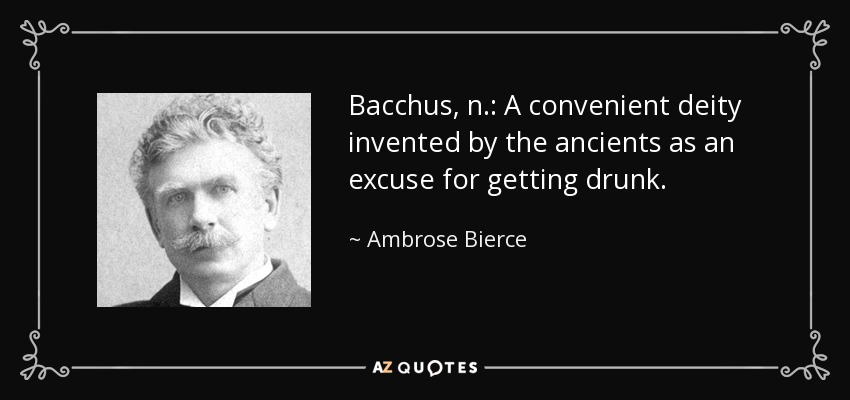 Bacchus, n.: A convenient deity invented by the ancients as an excuse for getting drunk. - Ambrose Bierce