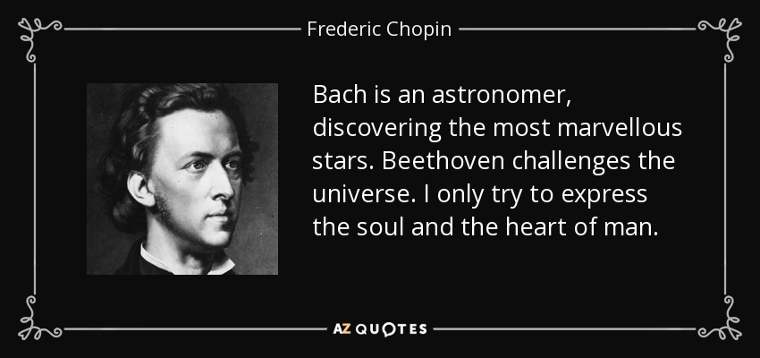 Bach is an astronomer, discovering the most marvellous stars. Beethoven challenges the universe. I only try to express the soul and the heart of man. - Frederic Chopin