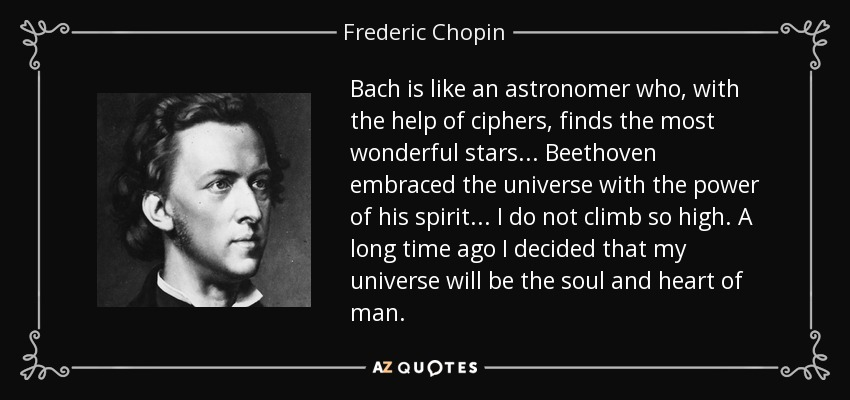 Bach is like an astronomer who, with the help of ciphers, finds the most wonderful stars . . . Beethoven embraced the universe with the power of his spirit . . . I do not climb so high. A long time ago I decided that my universe will be the soul and heart of man. - Frederic Chopin