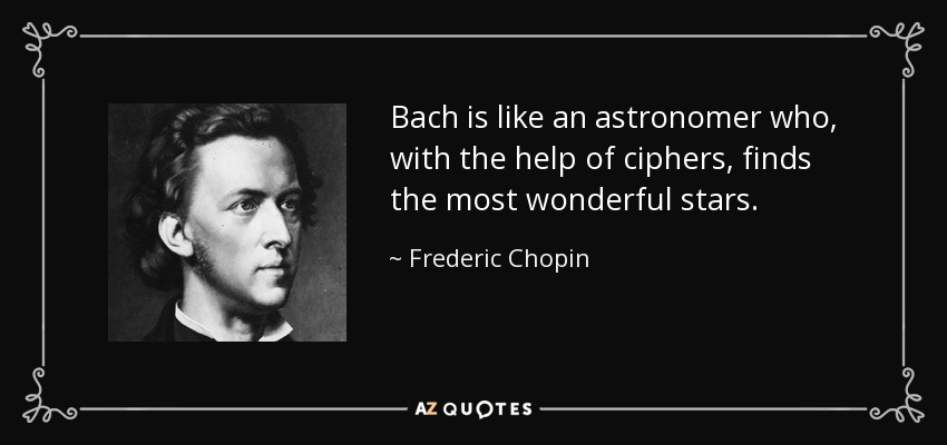 Bach is like an astronomer who, with the help of ciphers, finds the most wonderful stars. - Frederic Chopin