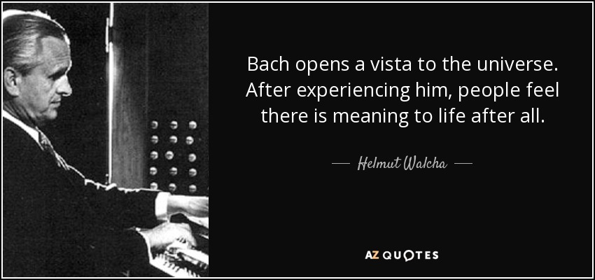 Bach opens a vista to the universe. After experiencing him, people feel there is meaning to life after all. - Helmut Walcha