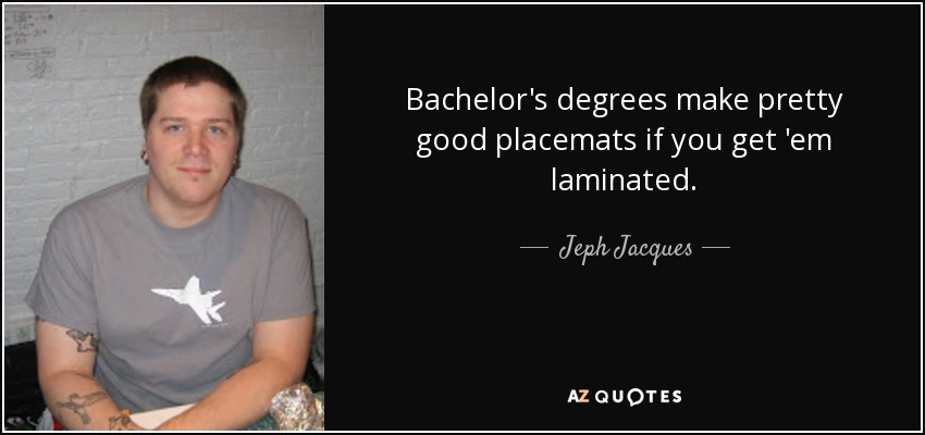 Bachelor's degrees make pretty good placemats if you get 'em laminated. - Jeph Jacques