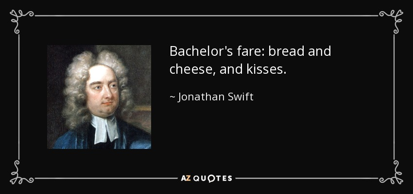 Bachelor's fare: bread and cheese, and kisses. - Jonathan Swift