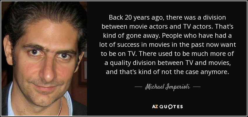 Back 20 years ago, there was a division between movie actors and TV actors. That's kind of gone away. People who have had a lot of success in movies in the past now want to be on TV. There used to be much more of a quality division between TV and movies, and that's kind of not the case anymore. - Michael Imperioli
