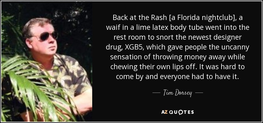 Back at the Rash [a Florida nightclub], a waif in a lime latex body tube went into the rest room to snort the newest designer drug, XGB5, which gave people the uncanny sensation of throwing money away while chewing their own lips off. It was hard to come by and everyone had to have it. - Tim Dorsey