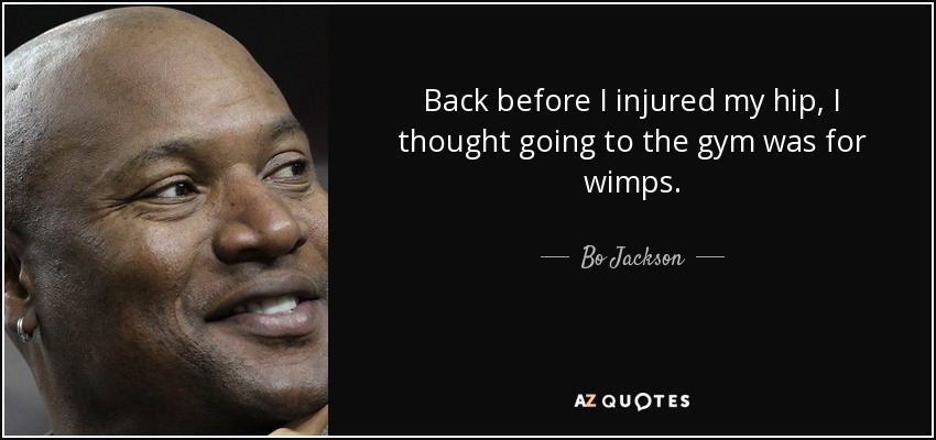 Back before I injured my hip, I thought going to the gym was for wimps. - Bo Jackson