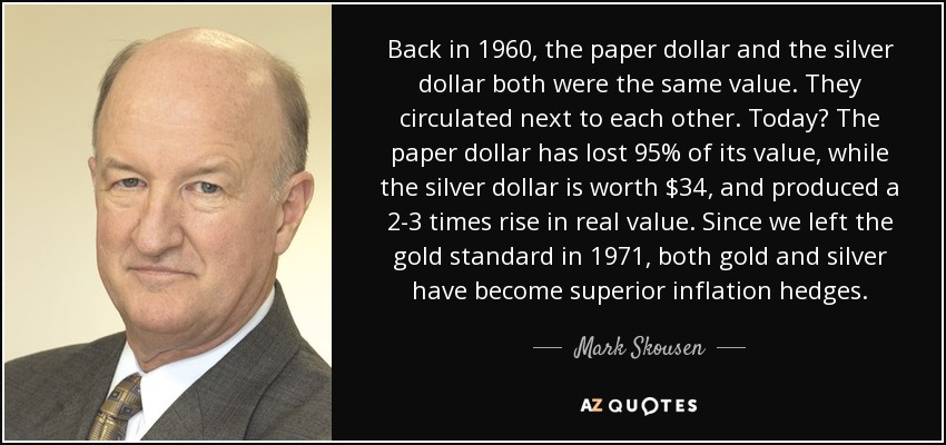 Back in 1960, the paper dollar and the silver dollar both were the same value. They circulated next to each other. Today? The paper dollar has lost 95% of its value, while the silver dollar is worth $34, and produced a 2-3 times rise in real value. Since we left the gold standard in 1971, both gold and silver have become superior inflation hedges. - Mark Skousen