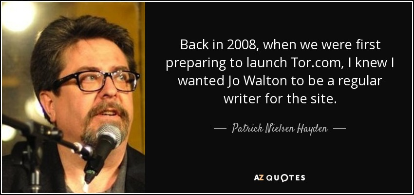Back in 2008, when we were first preparing to launch Tor.com, I knew I wanted Jo Walton to be a regular writer for the site. - Patrick Nielsen Hayden