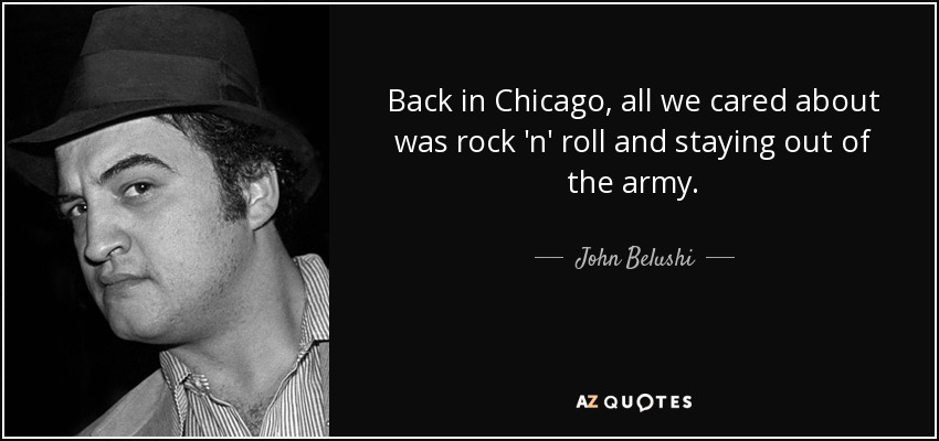 Back in Chicago, all we cared about was rock 'n' roll and staying out of the army. - John Belushi