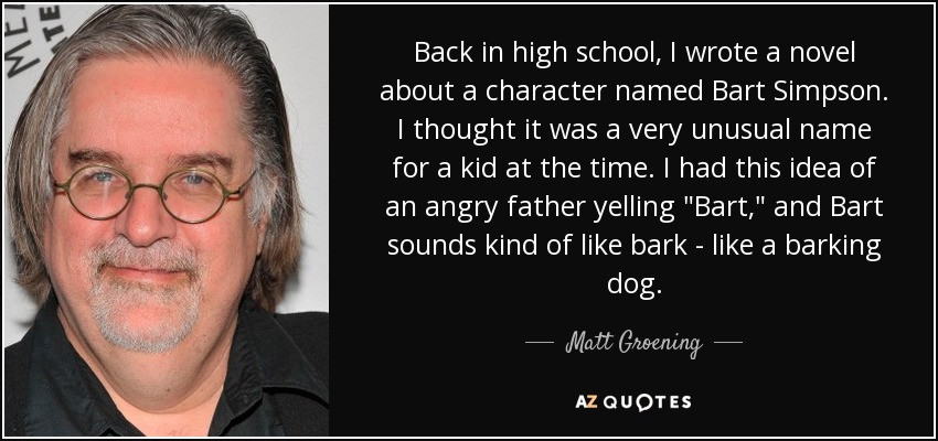 Back in high school, I wrote a novel about a character named Bart Simpson. I thought it was a very unusual name for a kid at the time. I had this idea of an angry father yelling