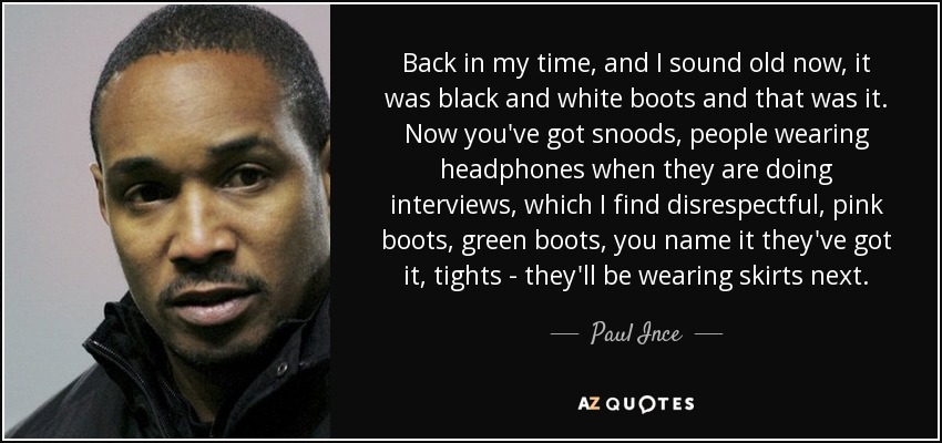 Back in my time, and I sound old now, it was black and white boots and that was it. Now you've got snoods, people wearing headphones when they are doing interviews, which I find disrespectful, pink boots, green boots, you name it they've got it, tights - they'll be wearing skirts next. - Paul Ince