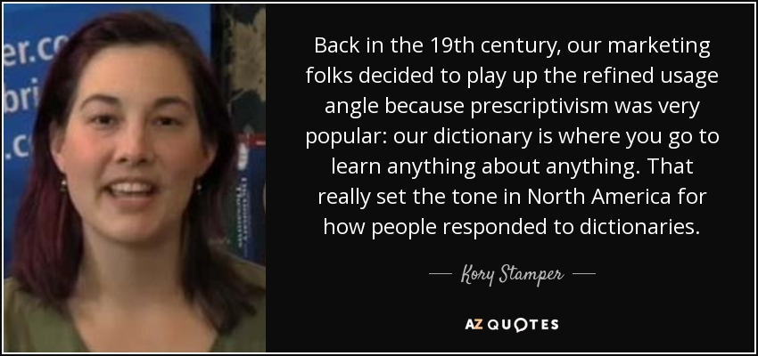 Back in the 19th century, our marketing folks decided to play up the refined usage angle because prescriptivism was very popular: our dictionary is where you go to learn anything about anything. That really set the tone in North America for how people responded to dictionaries. - Kory Stamper