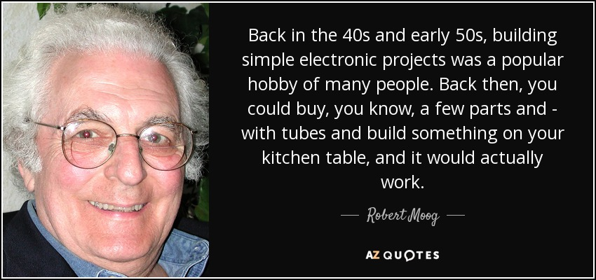 Back in the 40s and early 50s, building simple electronic projects was a popular hobby of many people. Back then, you could buy, you know, a few parts and - with tubes and build something on your kitchen table, and it would actually work. - Robert Moog