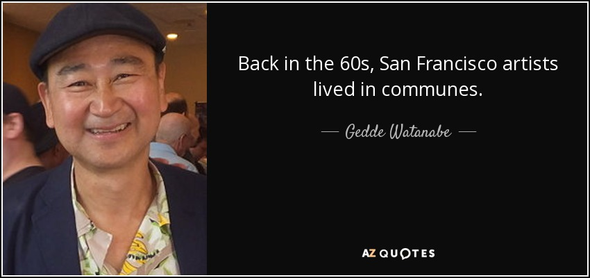 Back in the 60s, San Francisco artists lived in communes. - Gedde Watanabe