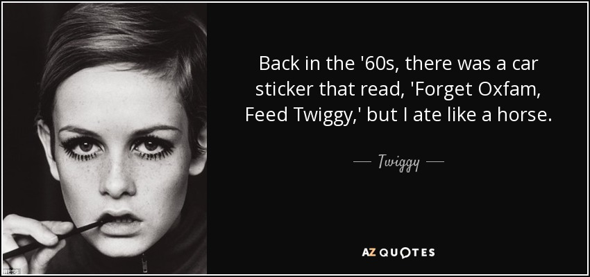 Back in the '60s, there was a car sticker that read, 'Forget Oxfam, Feed Twiggy,' but I ate like a horse. - Twiggy