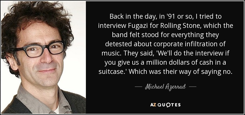 Back in the day, in '91 or so, I tried to interview Fugazi for Rolling Stone, which the band felt stood for everything they detested about corporate infiltration of music. They said, 'We'll do the interview if you give us a million dollars of cash in a suitcase.' Which was their way of saying no. - Michael Azerrad