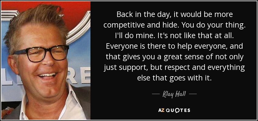 Back in the day, it would be more competitive and hide. You do your thing. I'll do mine. It's not like that at all. Everyone is there to help everyone, and that gives you a great sense of not only just support, but respect and everything else that goes with it. - Klay Hall