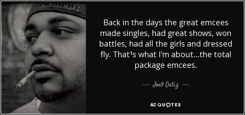 Back in the days the great emcees made singles, had great shows, won battles, had all the girls and dressed fly. That¹s what I'm about...the total package emcees. - Joell Ortiz