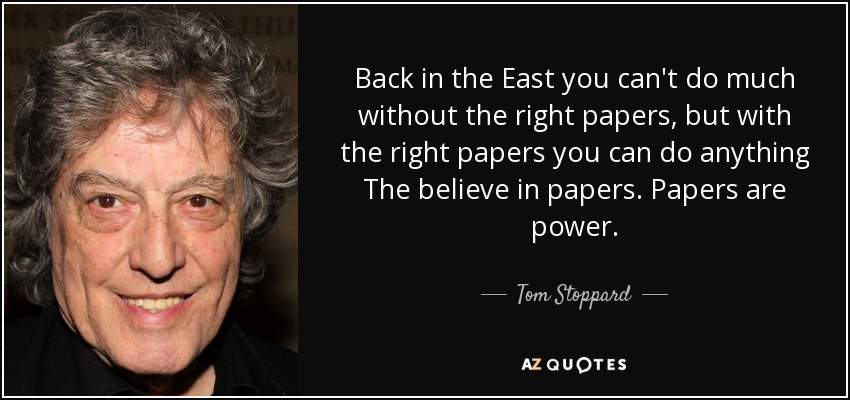 Back in the East you can't do much without the right papers, but with the right papers you can do anything The believe in papers. Papers are power. - Tom Stoppard