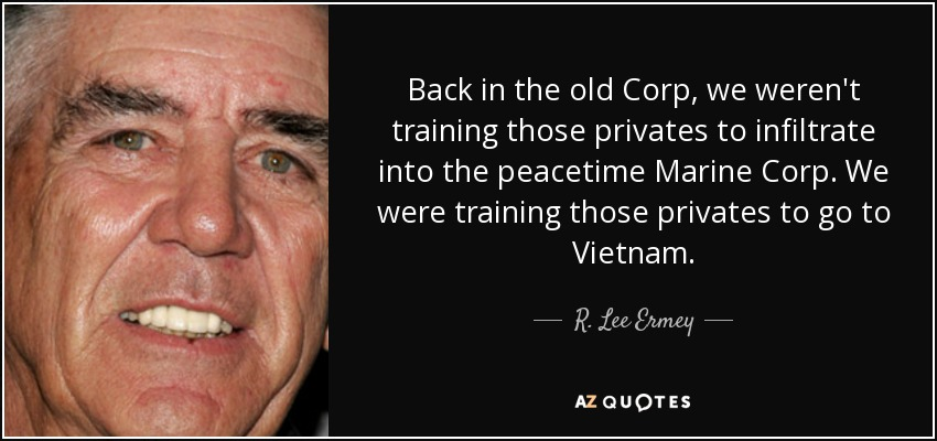 Back in the old Corp, we weren't training those privates to infiltrate into the peacetime Marine Corp. We were training those privates to go to Vietnam. - R. Lee Ermey