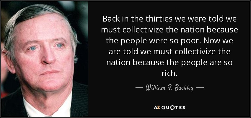 Back in the thirties we were told we must collectivize the nation because the people were so poor. Now we are told we must collectivize the nation because the people are so rich. - William F. Buckley, Jr.