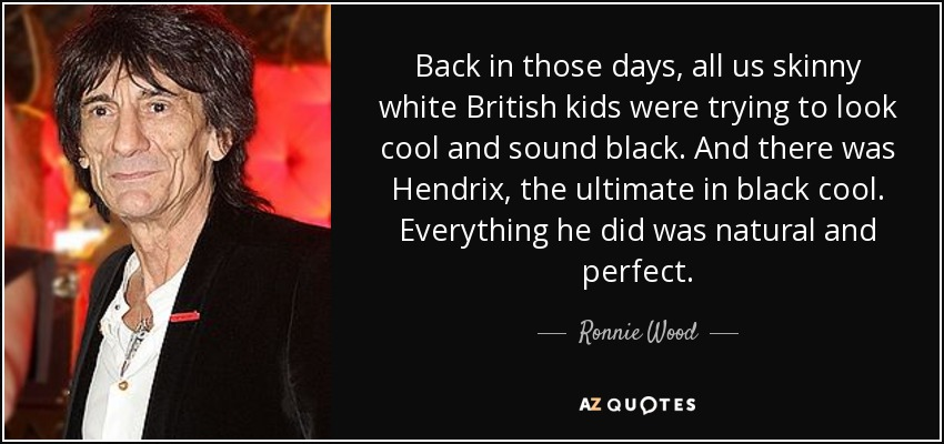 Back in those days, all us skinny white British kids were trying to look cool and sound black. And there was Hendrix, the ultimate in black cool. Everything he did was natural and perfect. - Ronnie Wood