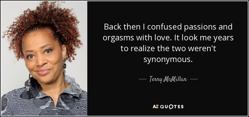 Back then I confused passions and orgasms with love. It look me years to realize the two weren't synonymous. - Terry McMillan