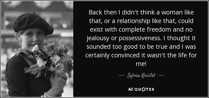 Back then I didn't think a woman like that, or a relationship like that, could exist with complete freedom and no jealousy or possessiveness. I thought it sounded too good to be true and I was certainly convinced it wasn't the life for me! - Sylvia Kristel