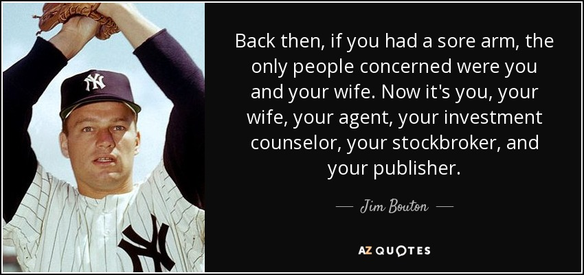 Back then, if you had a sore arm, the only people concerned were you and your wife. Now it's you, your wife, your agent, your investment counselor, your stockbroker, and your publisher. - Jim Bouton