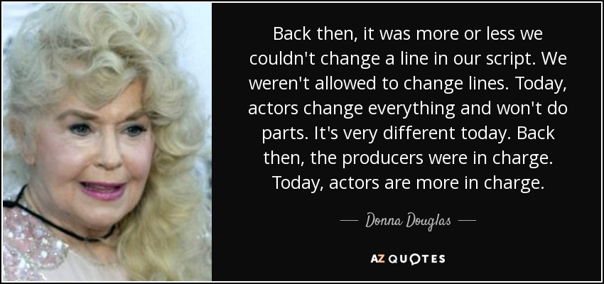 Back then, it was more or less we couldn't change a line in our script. We weren't allowed to change lines. Today, actors change everything and won't do parts. It's very different today. Back then, the producers were in charge. Today, actors are more in charge. - Donna Douglas