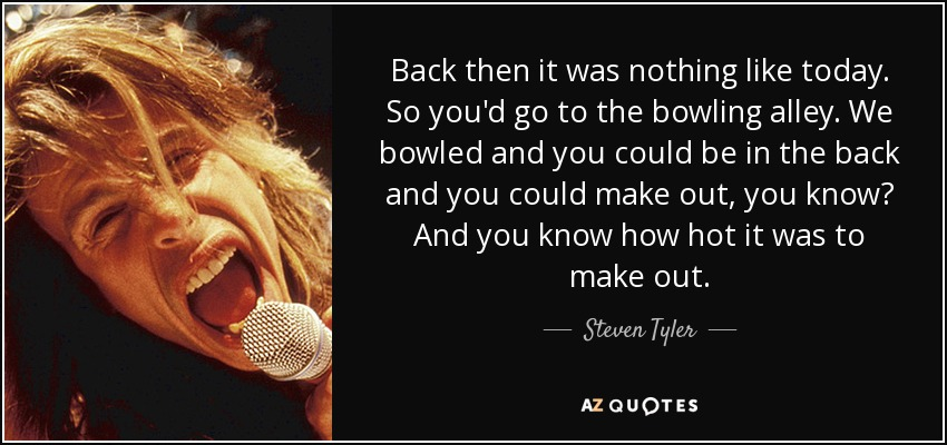 Back then it was nothing like today. So you'd go to the bowling alley. We bowled and you could be in the back and you could make out, you know? And you know how hot it was to make out. - Steven Tyler