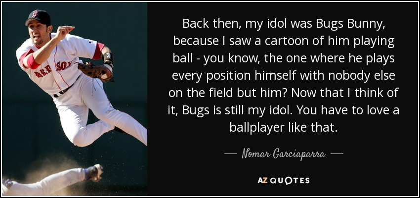 Back then, my idol was Bugs Bunny, because I saw a cartoon of him playing ball - you know, the one where he plays every position himself with nobody else on the field but him? Now that I think of it, Bugs is still my idol. You have to love a ballplayer like that. - Nomar Garciaparra