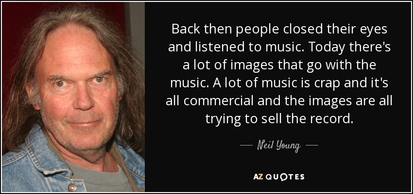 Back then people closed their eyes and listened to music. Today there's a lot of images that go with the music. A lot of music is crap and it's all commercial and the images are all trying to sell the record. - Neil Young