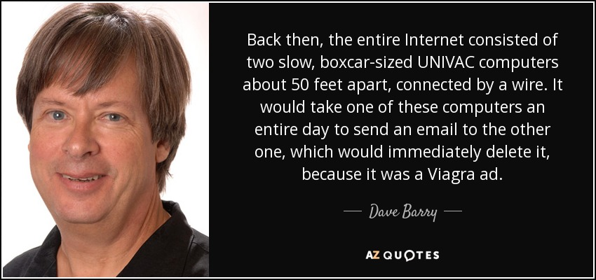 Back then, the entire Internet consisted of two slow, boxcar-sized UNIVAC computers about 50 feet apart, connected by a wire. It would take one of these computers an entire day to send an email to the other one, which would immediately delete it, because it was a Viagra ad. - Dave Barry