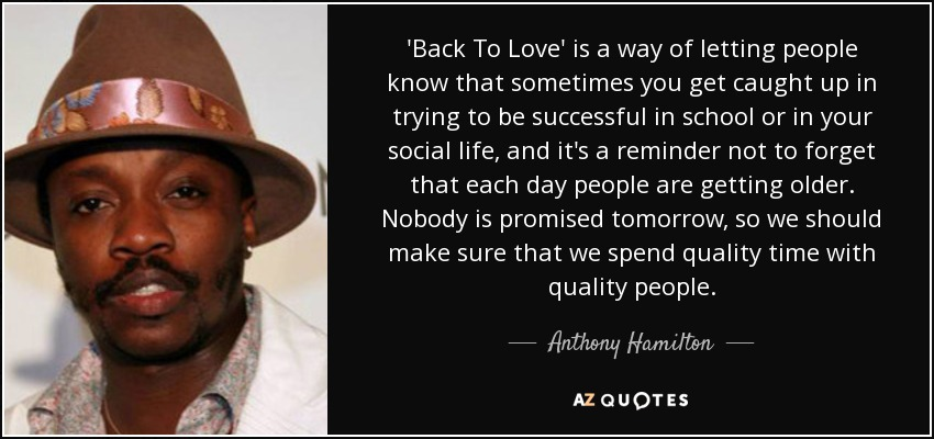 'Back To Love' is a way of letting people know that sometimes you get caught up in trying to be successful in school or in your social life, and it's a reminder not to forget that each day people are getting older. Nobody is promised tomorrow, so we should make sure that we spend quality time with quality people. - Anthony Hamilton