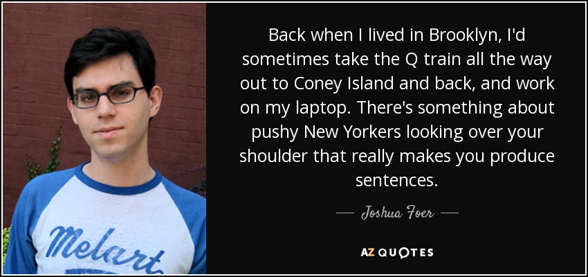 Back when I lived in Brooklyn, I'd sometimes take the Q train all the way out to Coney Island and back, and work on my laptop. There's something about pushy New Yorkers looking over your shoulder that really makes you produce sentences. - Joshua Foer