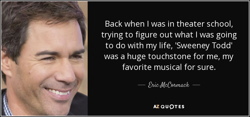 Back when I was in theater school, trying to figure out what I was going to do with my life, 'Sweeney Todd' was a huge touchstone for me, my favorite musical for sure. - Eric McCormack