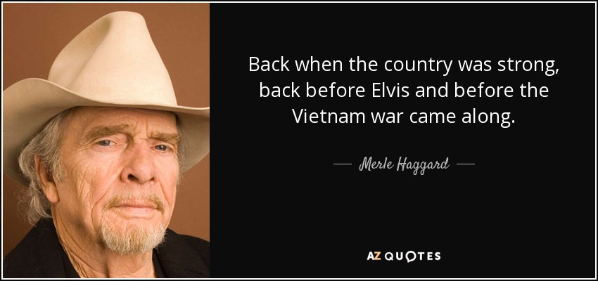 Back when the country was strong, back before Elvis and before the Vietnam war came along. - Merle Haggard