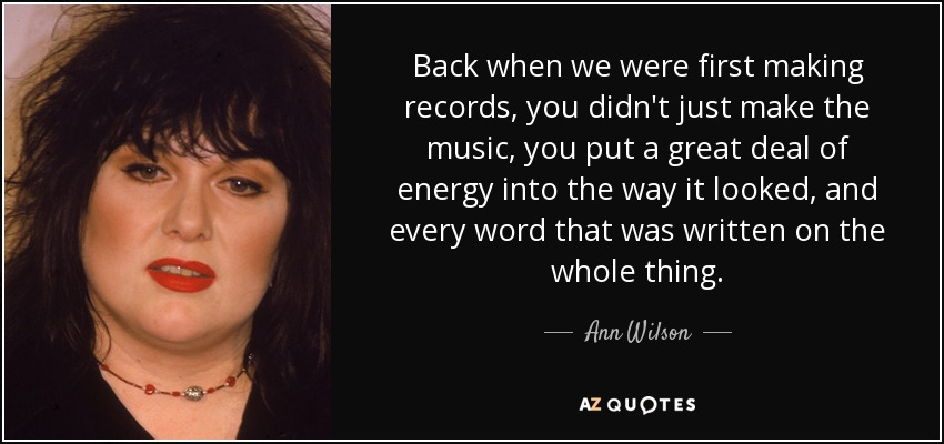 Back when we were first making records, you didn't just make the music, you put a great deal of energy into the way it looked, and every word that was written on the whole thing. - Ann Wilson
