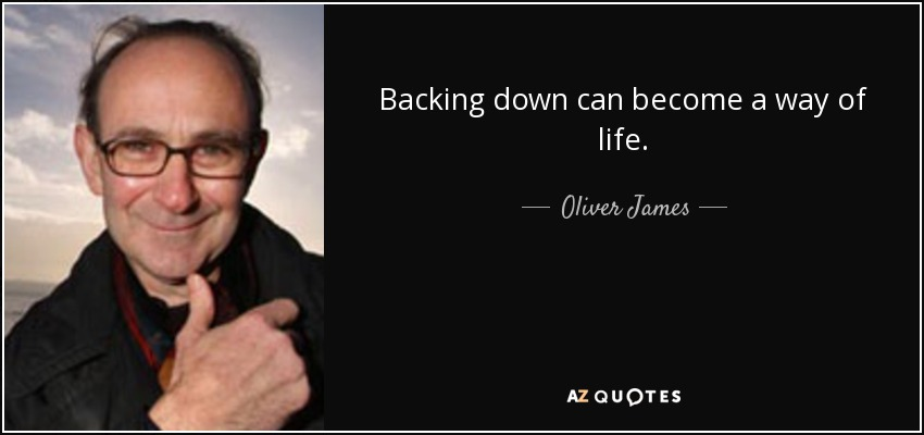 Backing down can become a way of life. - Oliver James