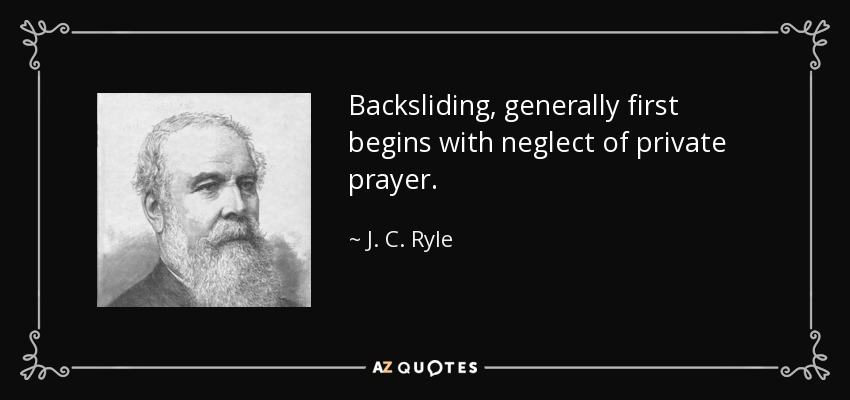 Backsliding, generally first begins with neglect of private prayer. - J. C. Ryle