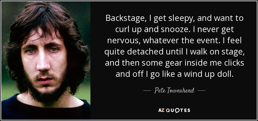 Backstage, I get sleepy, and want to curl up and snooze. I never get nervous, whatever the event. I feel quite detached until I walk on stage, and then some gear inside me clicks and off I go like a wind up doll. - Pete Townshend