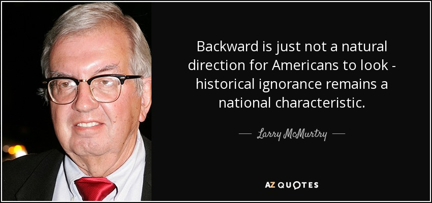 Backward is just not a natural direction for Americans to look - historical ignorance remains a national characteristic. - Larry McMurtry