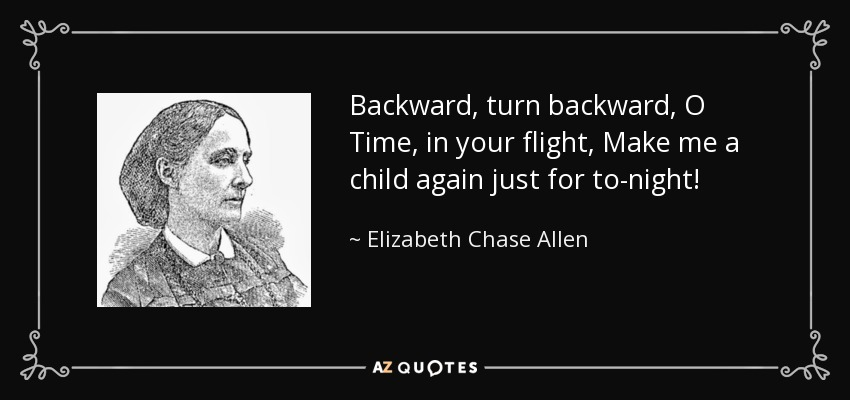 Backward, turn backward, O Time, in your flight, Make me a child again just for to-night! - Elizabeth Chase Allen